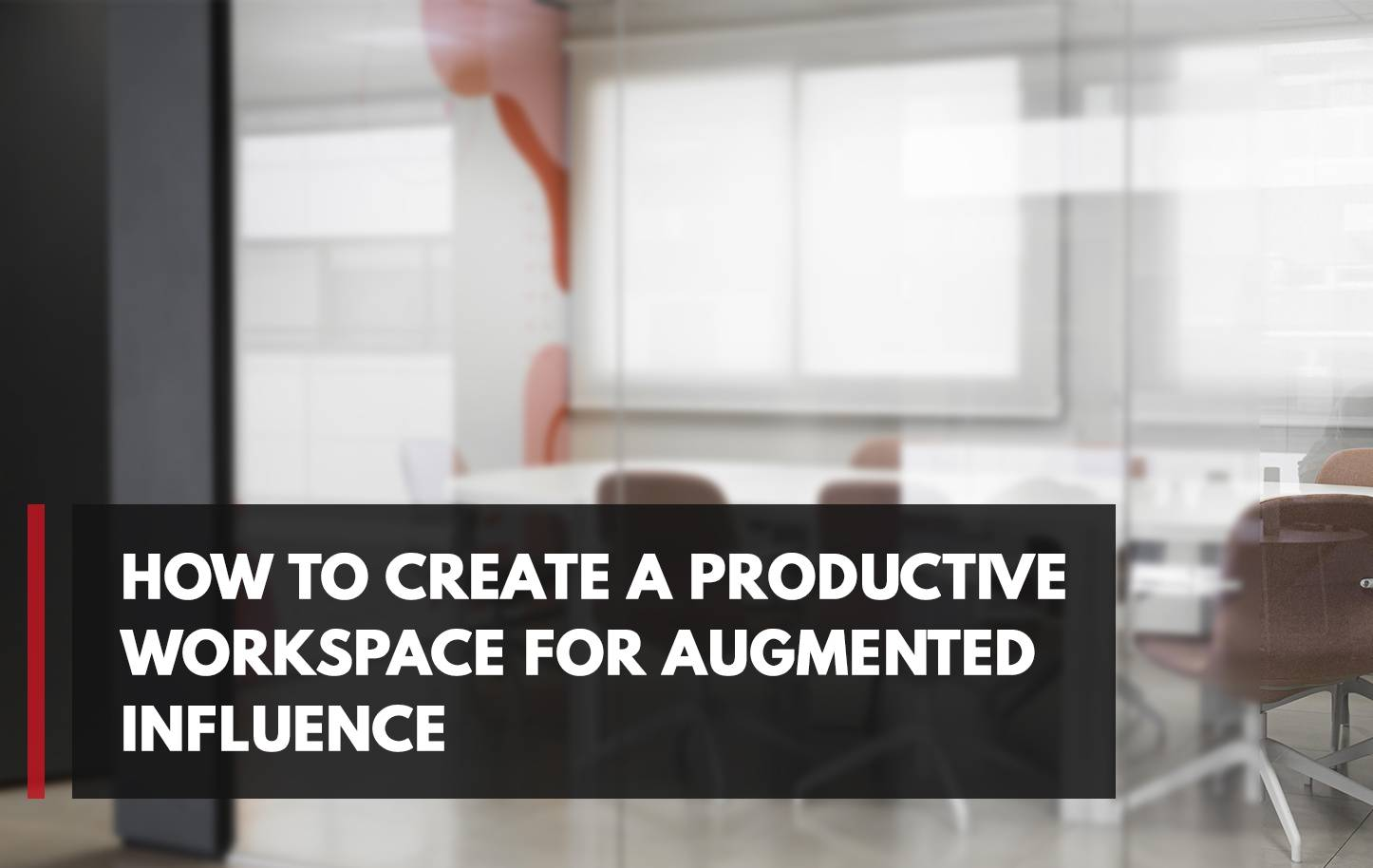 How to Create a Productive Workspace for Augmented Influence