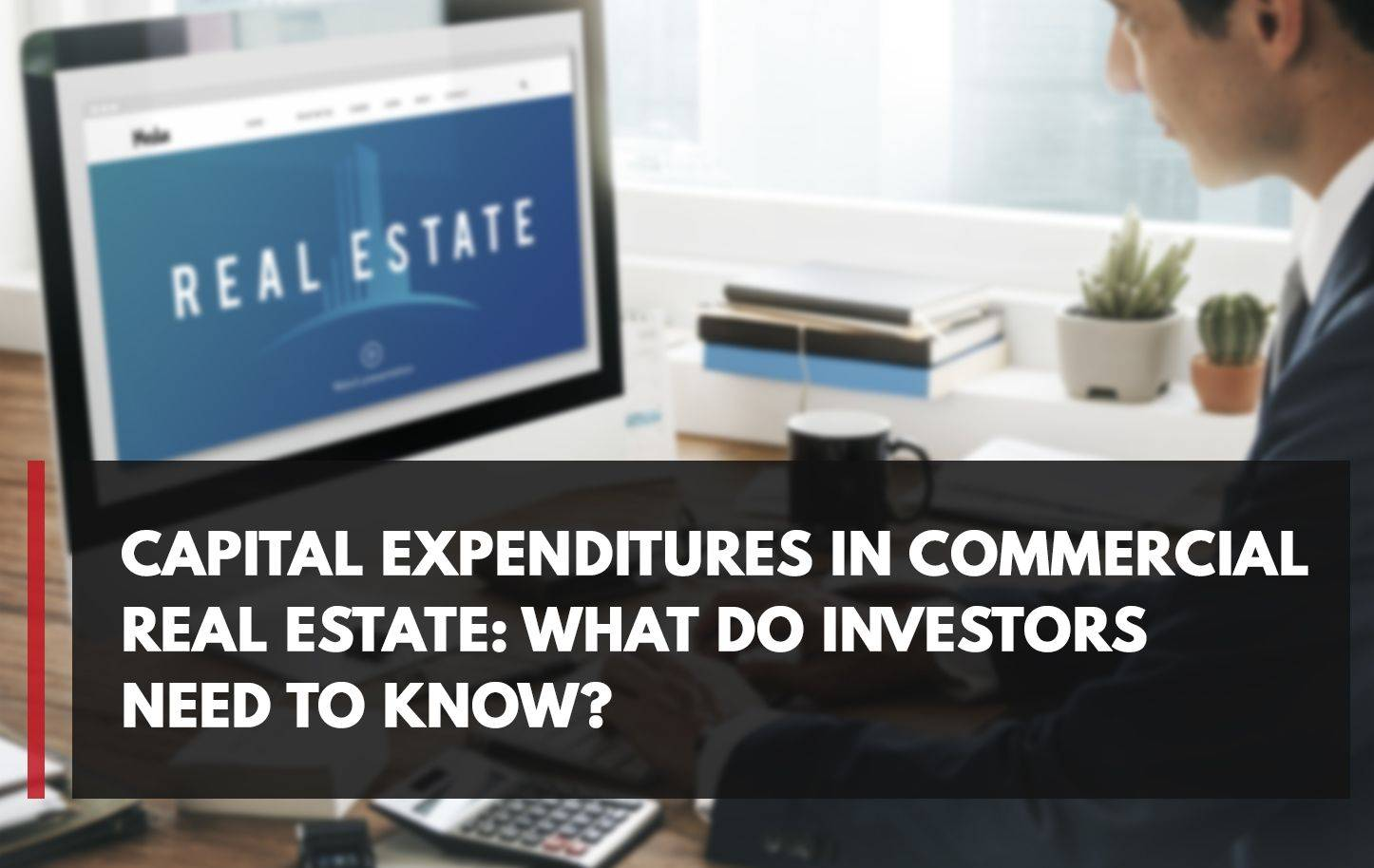 Capital Expenditures in Commercial Real Estate: What Do Investors Need to Know?